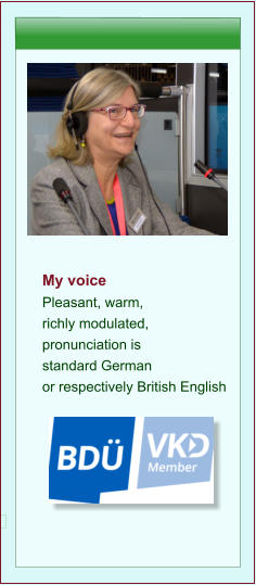 My voice  Pleasant, warm, richly modulated, pronunciation is standard German  or respectively British English